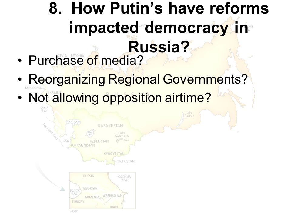 8. How Putin's have reforms impacted democracy in Russia? Purchase of media? Reorganizing Regional Governments? Not allowing opposition airtime?