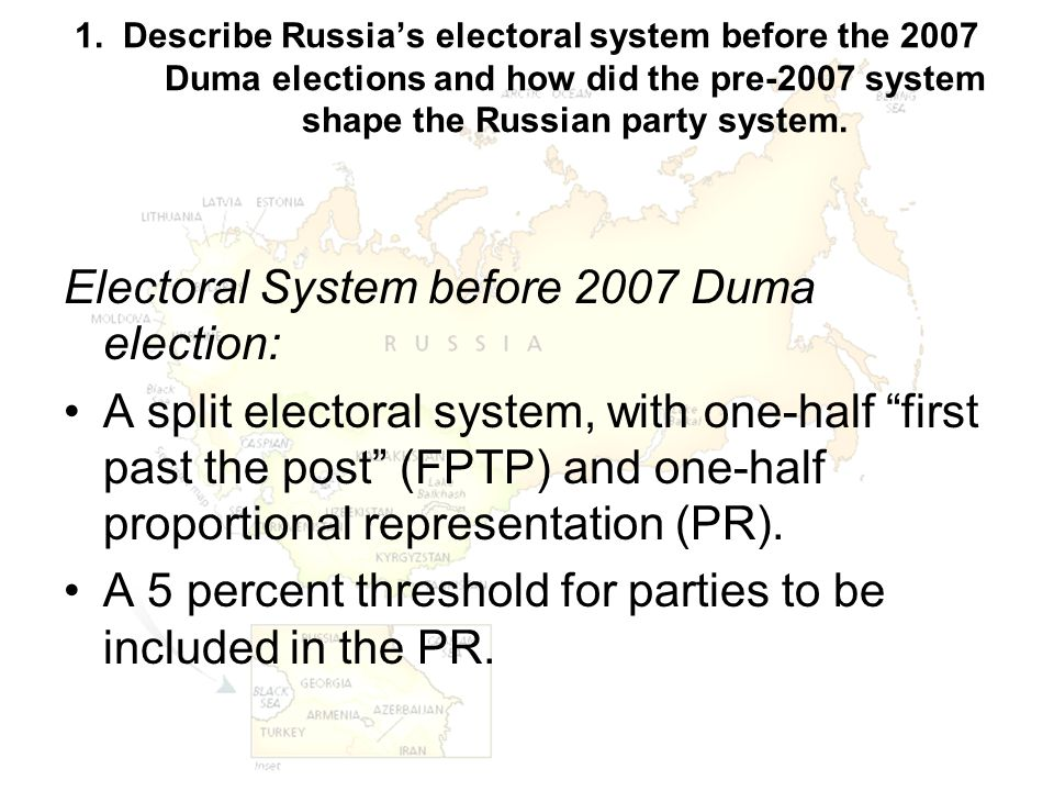 1. Describe Russia's electoral system before the 2007 Duma elections and how did the pre-2007 system shape the Russian party system. Electoral System