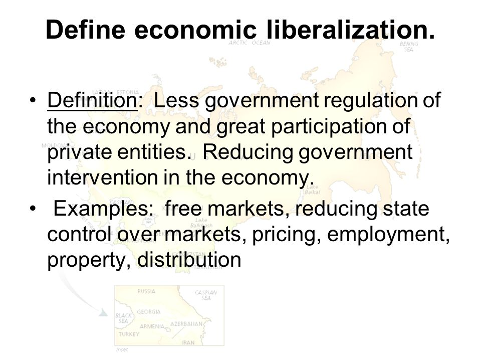 Define economic liberalization. Definition: Less government regulation of the economy and great participation of private entities. Reducing government