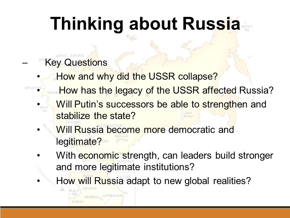 Thinking about Russia –Key Questions How and why did the USSR collapse? How has the legacy of the USSR affected Russia? Will Putin's successors be abl