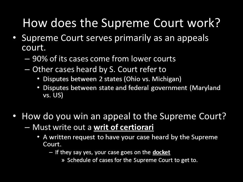 How does the Supreme Court work? Supreme Court serves primarily as an appeals court. – 90% of its cases come from lower courts – Other cases heard by
