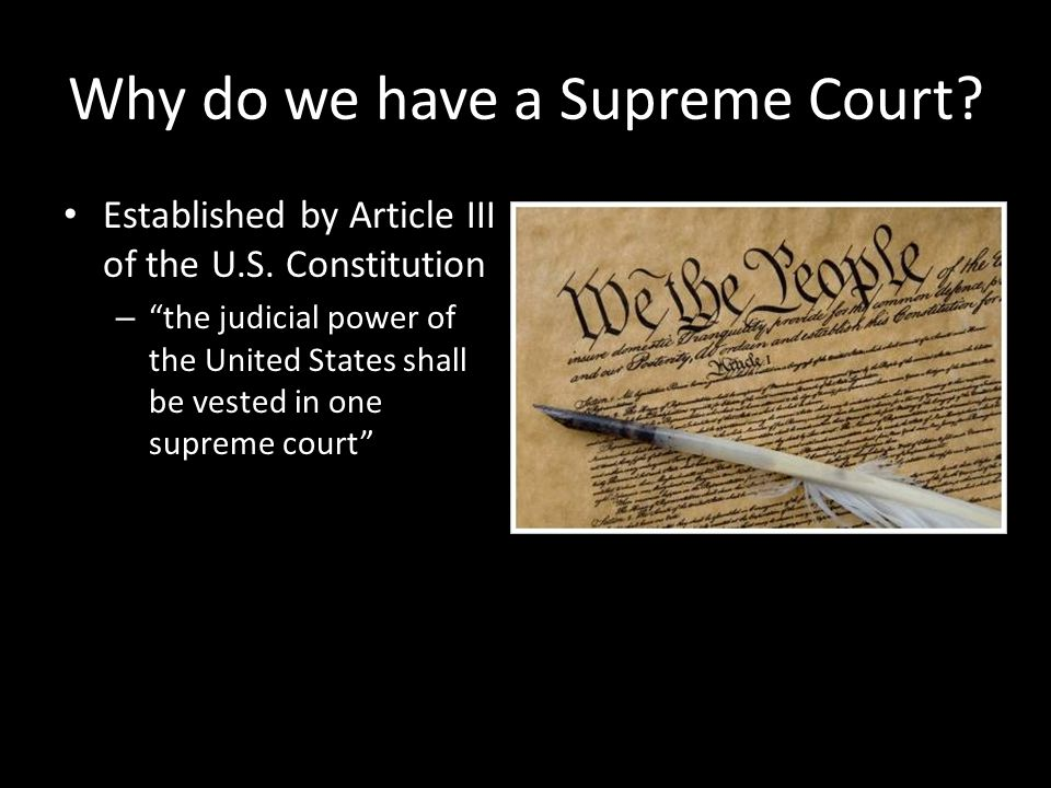 "Why do we have a Supreme Court? Established by Article III of the U.S. Constitution – ""the judicial power of the United States shall be vested in one"