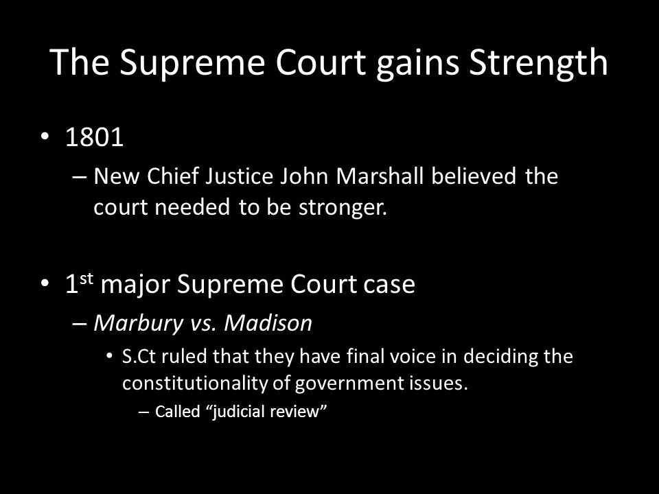The Supreme Court gains Strength 1801 – New Chief Justice John Marshall believed the court needed to be stronger. 1 st major Supreme Court case – Marb