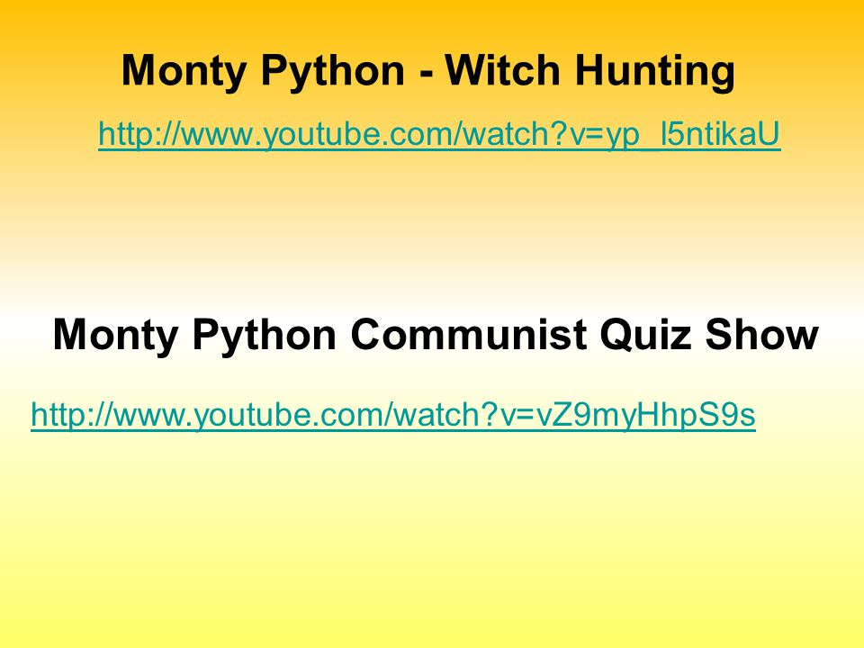 Monty Python - Witch Hunting http://www.youtube.com/watch?v=yp_l5ntikaU http://www.youtube.com/watch?v=vZ9myHhpS9s Monty Python Communist Quiz Show