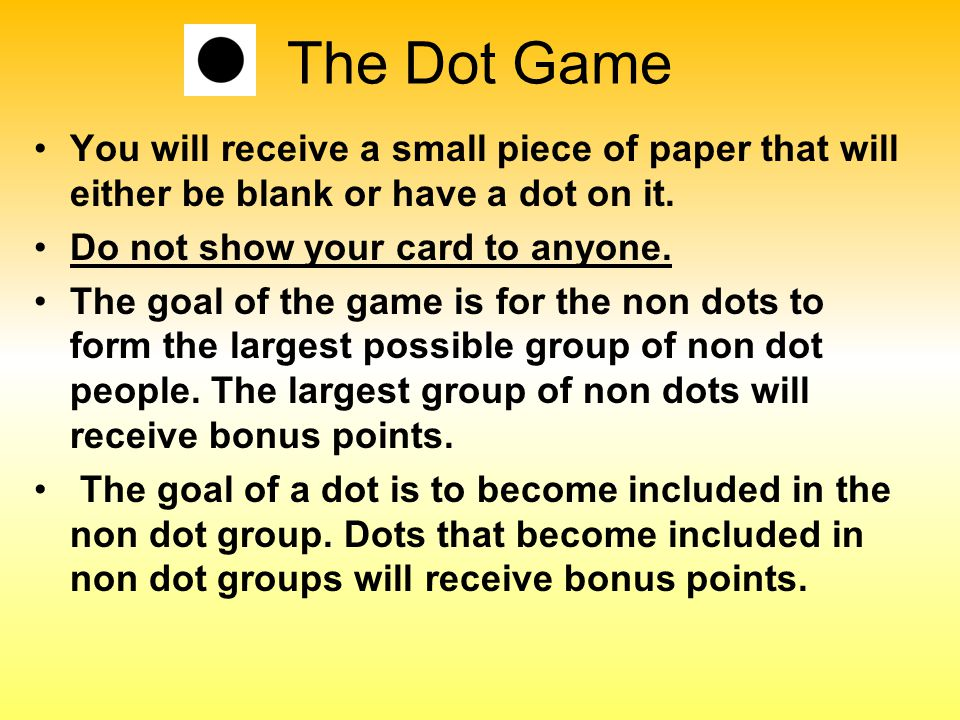 The Dot Game You will receive a small piece of paper that will either be blank or have a dot on it. Do not show your card to anyone. The goal of the g
