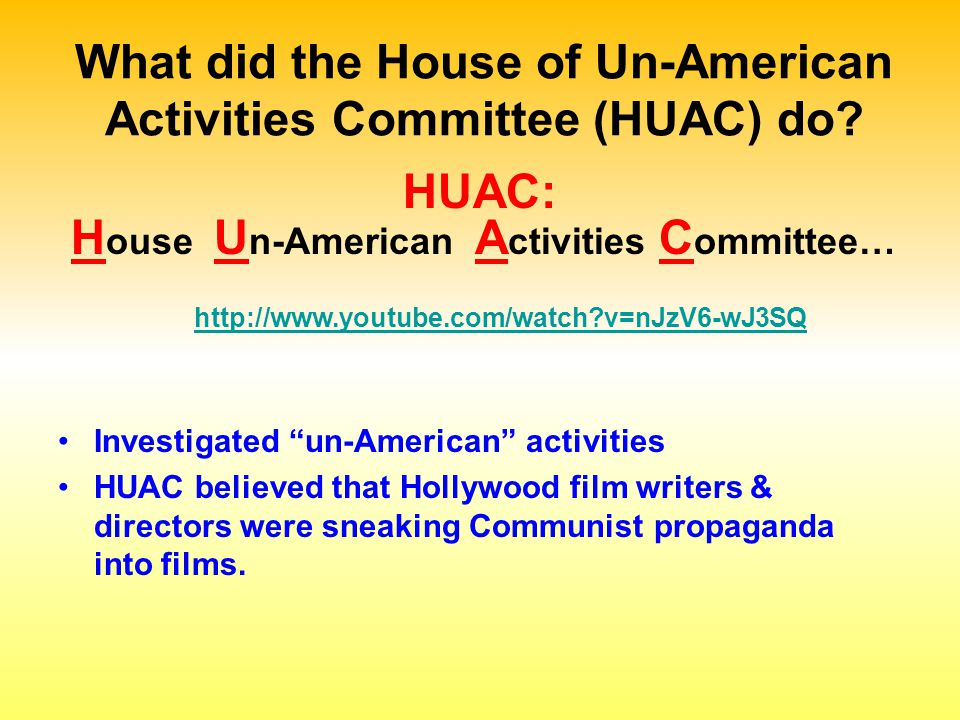 """What did the House of Un-American Activities Committee (HUAC) do? Investigated """"un-American"""" activities HUAC believed that Hollywood film writers & di"""