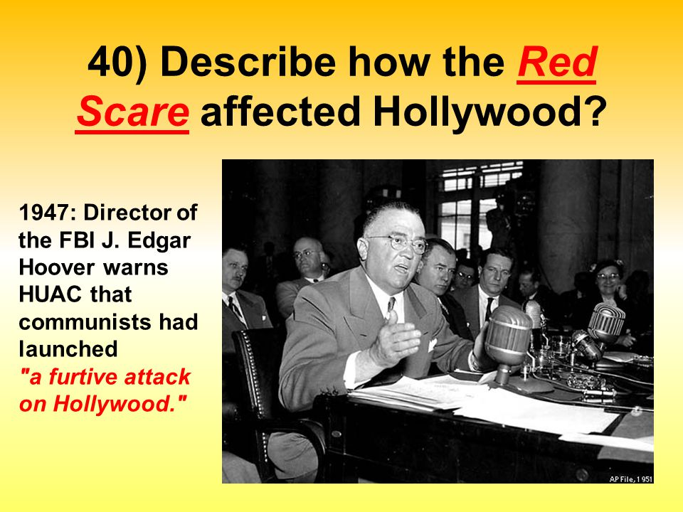 40) Describe how the Red Scare affected Hollywood? 1947: Director of the FBI J. Edgar Hoover warns HUAC that communists had launched