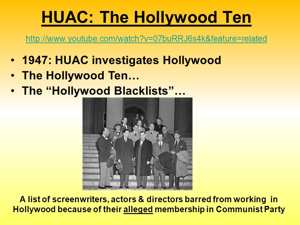 1947: HUAC investigates Hollywood The Hollywood Ten… The Hollywood Blacklists … HUAC: The Hollywood Ten http://www.youtube.com/watch?v=07buRRJ6s4k&feature=related http://www.youtube.com/watch?v=07buRRJ6s4k&feature=related A list of screenwriters, actors & directors barred from working in Hollywood because of their alleged membership in Communist Party