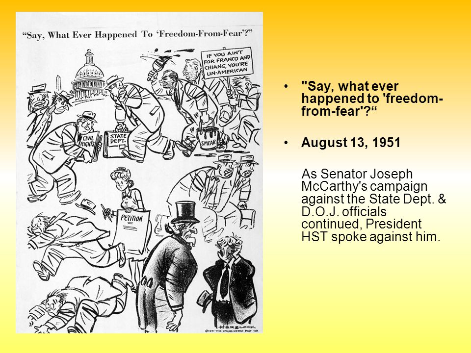 Say, what ever happened to freedom- from-fear August 13, 1951 As Senator Joseph McCarthy s campaign against the State Dept.