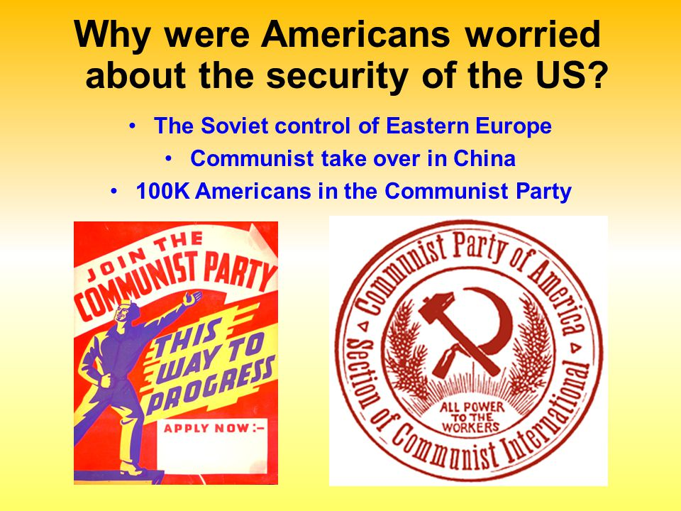 Why were Americans worried about the security of the US? The Soviet control of Eastern Europe Communist take over in China 100K Americans in the Commu