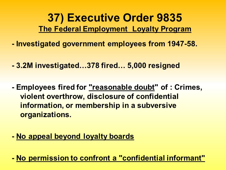 37) Executive Order 9835 The Federal Employment Loyalty Program - Investigated government employees from 1947-58. - 3.2M investigated…378 fired… 5,000