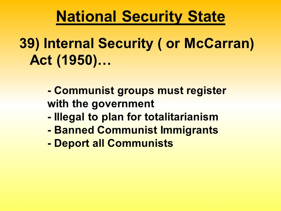 National Security State 39) Internal Security ( or McCarran) Act (1950)… - Communist groups must register with the government - Illegal to plan for totalitarianism - Banned Communist Immigrants - Deport all Communists