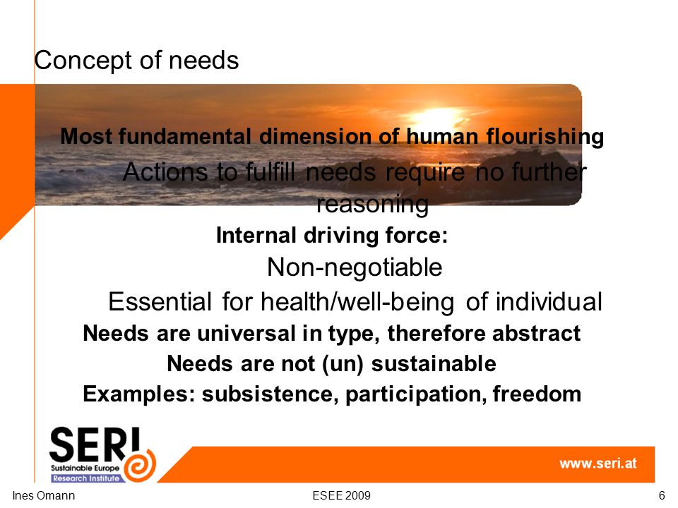 Concept of needs Most fundamental dimension of human flourishing Actions to fulfill needs require no further reasoning Internal driving force: Non-neg