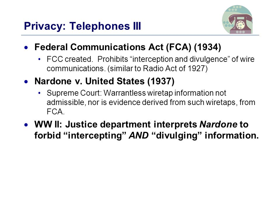 Privacy: Telephones III  Federal Communications Act (FCA) (1934) FCC created.