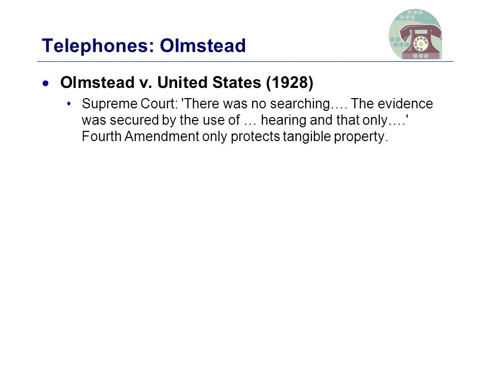 Telephones: Olmstead  Olmstead v. United States (1928) Supreme Court: There was no searching….