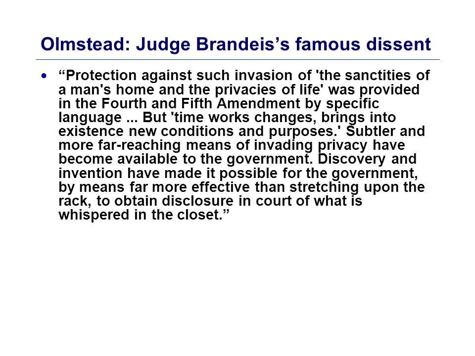 Olmstead: Judge Brandeis's dissent II  Moreover, in the application of a Constitution, our contemplation cannot be only of what has been, but what may be. The progress of science in furnishing the government with means of espionage is not likely to stop with wire tapping.