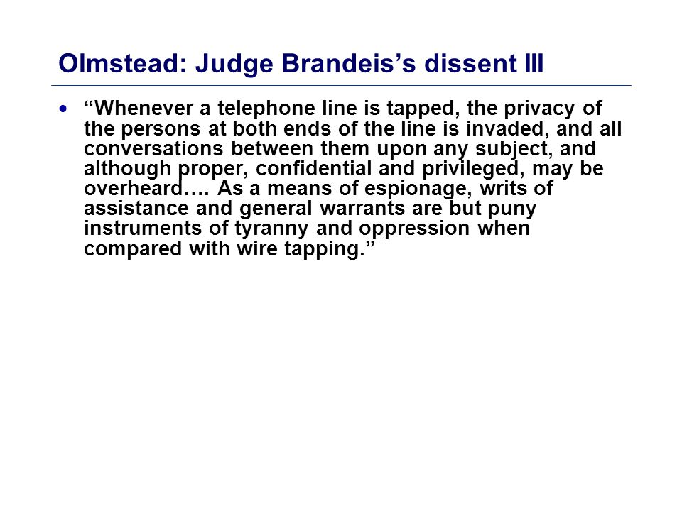 Olmstead: Judge Brandeis's dissent III  Whenever a telephone line is tapped, the privacy of the persons at both ends of the line is invaded, and all conversations between them upon any subject, and although proper, confidential and privileged, may be overheard….