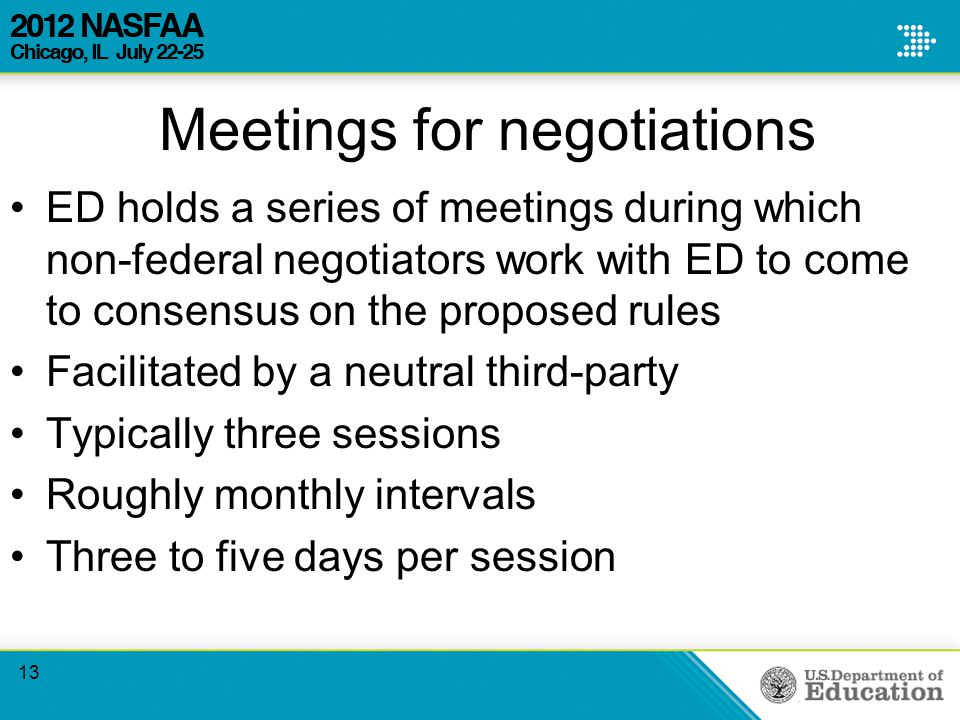 Meetings for negotiations ED holds a series of meetings during which non-federal negotiators work with ED to come to consensus on the proposed rules Facilitated by a neutral third-party Typically three sessions Roughly monthly intervals Three to five days per session 13