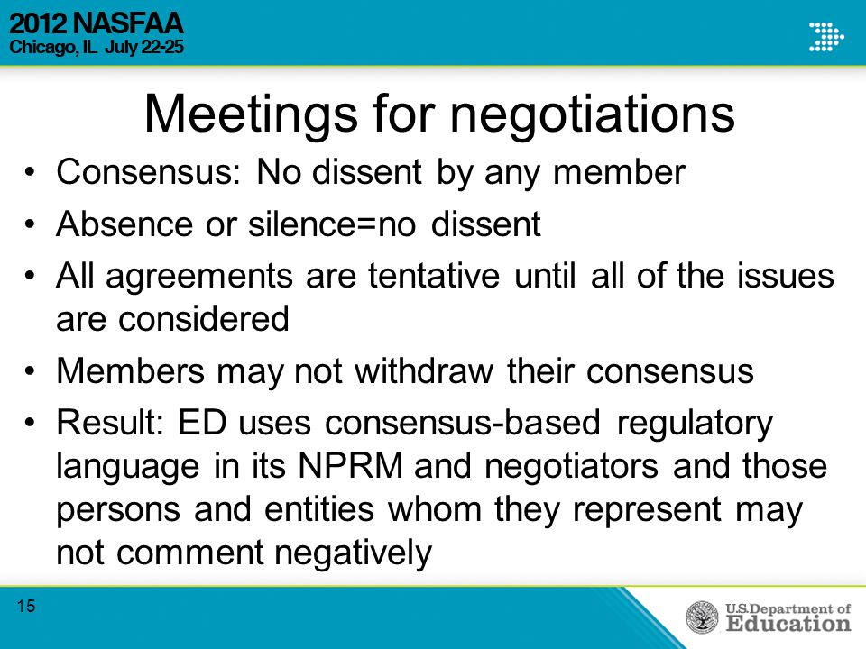 Meetings for negotiations Consensus: No dissent by any member Absence or silence=no dissent All agreements are tentative until all of the issues are considered Members may not withdraw their consensus Result: ED uses consensus-based regulatory language in its NPRM and negotiators and those persons and entities whom they represent may not comment negatively 15