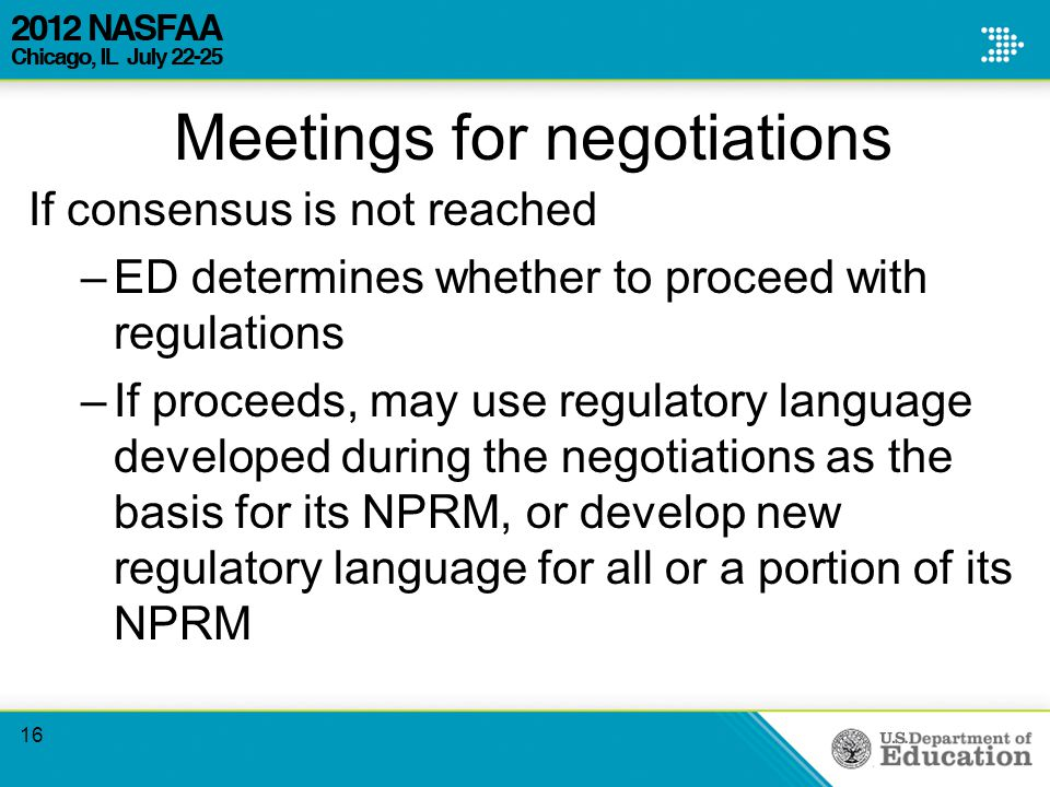Meetings for negotiations If consensus is not reached –ED determines whether to proceed with regulations –If proceeds, may use regulatory language developed during the negotiations as the basis for its NPRM, or develop new regulatory language for all or a portion of its NPRM 16