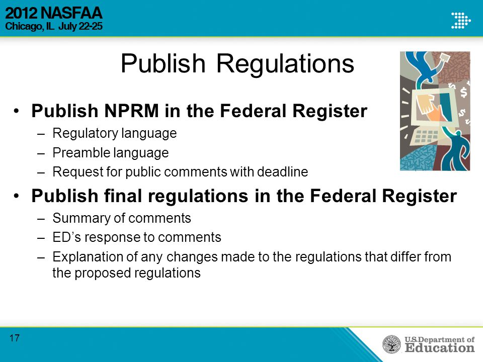 Publish Regulations Publish NPRM in the Federal Register –Regulatory language –Preamble language –Request for public comments with deadline Publish final regulations in the Federal Register –Summary of comments –ED's response to comments –Explanation of any changes made to the regulations that differ from the proposed regulations 17