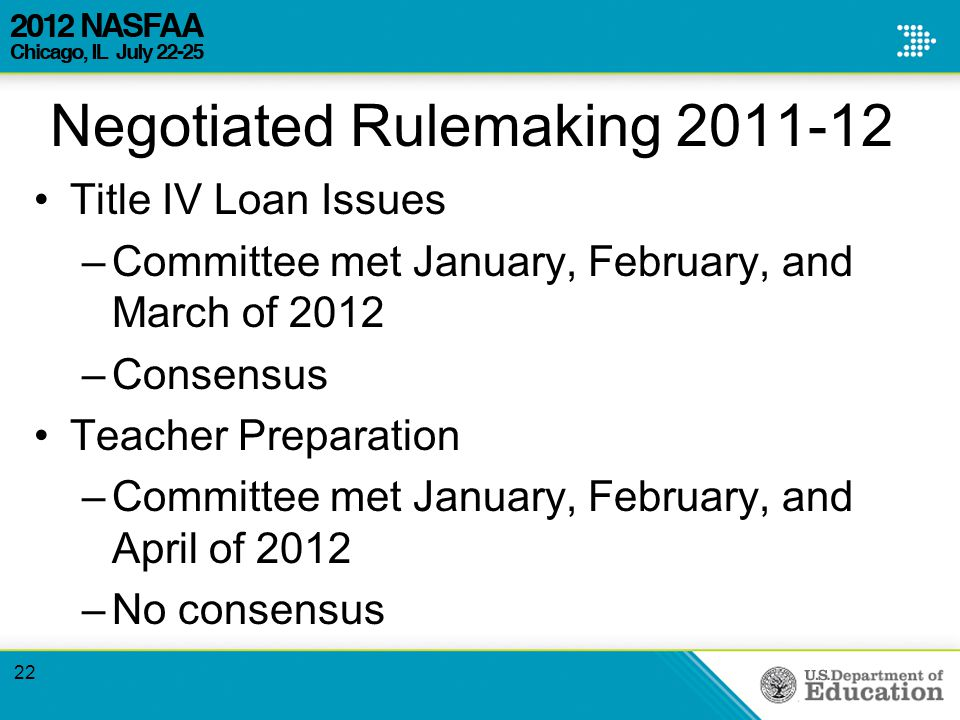 Negotiated Rulemaking 2011-12 Title IV Loan Issues –Committee met January, February, and March of 2012 –Consensus Teacher Preparation –Committee met January, February, and April of 2012 –No consensus 22