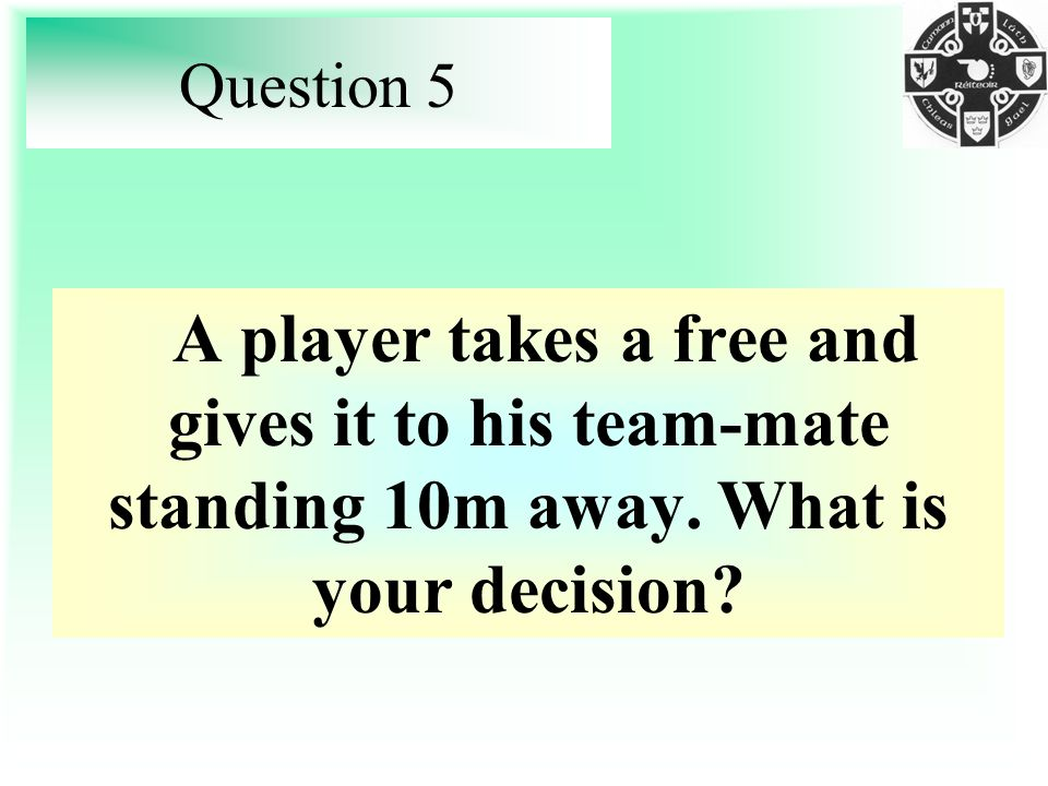 Question 5 A player takes a free and gives it to his team-mate standing 10m away.