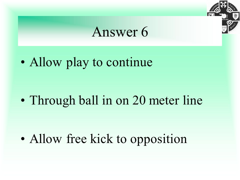 Answer 6 Allow play to continue Through ball in on 20 meter line Allow free kick to opposition