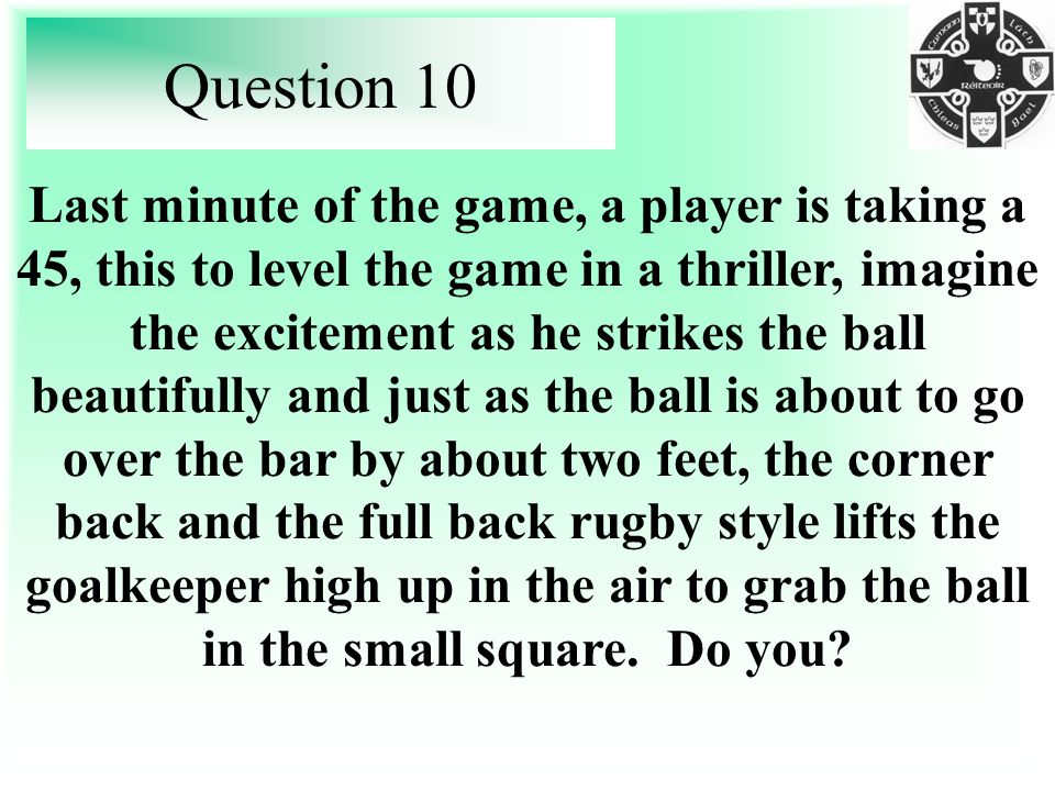 Question 10 Last minute of the game, a player is taking a 45, this to level the game in a thriller, imagine the excitement as he strikes the ball beautifully and just as the ball is about to go over the bar by about two feet, the corner back and the full back rugby style lifts the goalkeeper high up in the air to grab the ball in the small square.