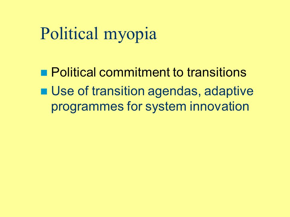 Political myopia Political commitment to transitions Use of transition agendas, adaptive programmes for system innovation