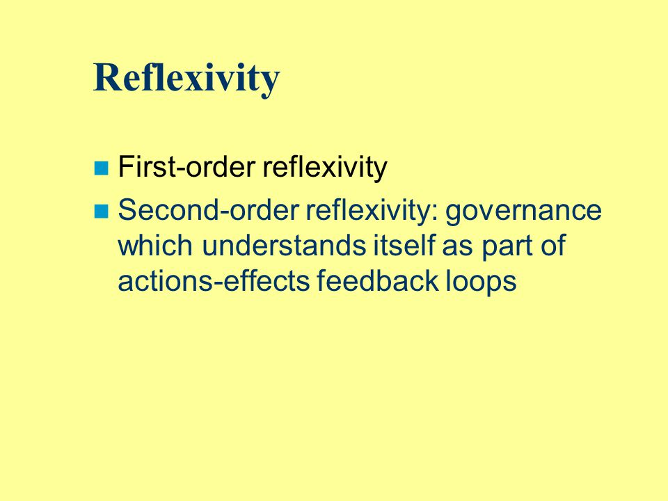 Reflexivity First-order reflexivity Second-order reflexivity: governance which understands itself as part of actions-effects feedback loops