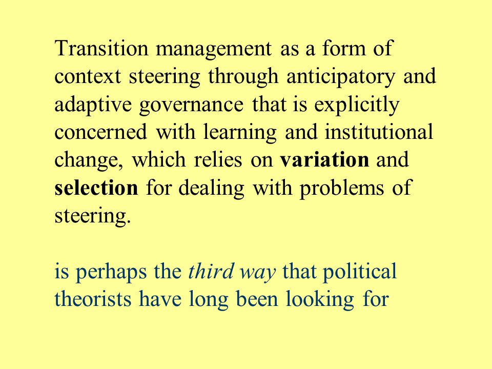 Transition management as a form of context steering through anticipatory and adaptive governance that is explicitly concerned with learning and institutional change, which relies on variation and selection for dealing with problems of steering.