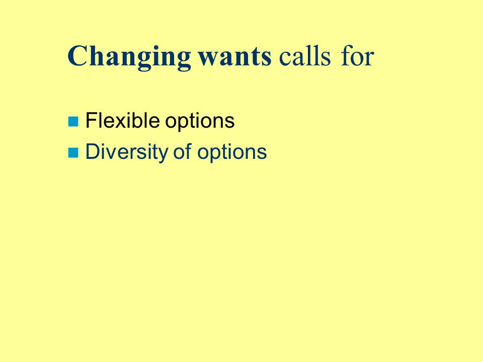 Changing wants calls for Flexible options Diversity of options