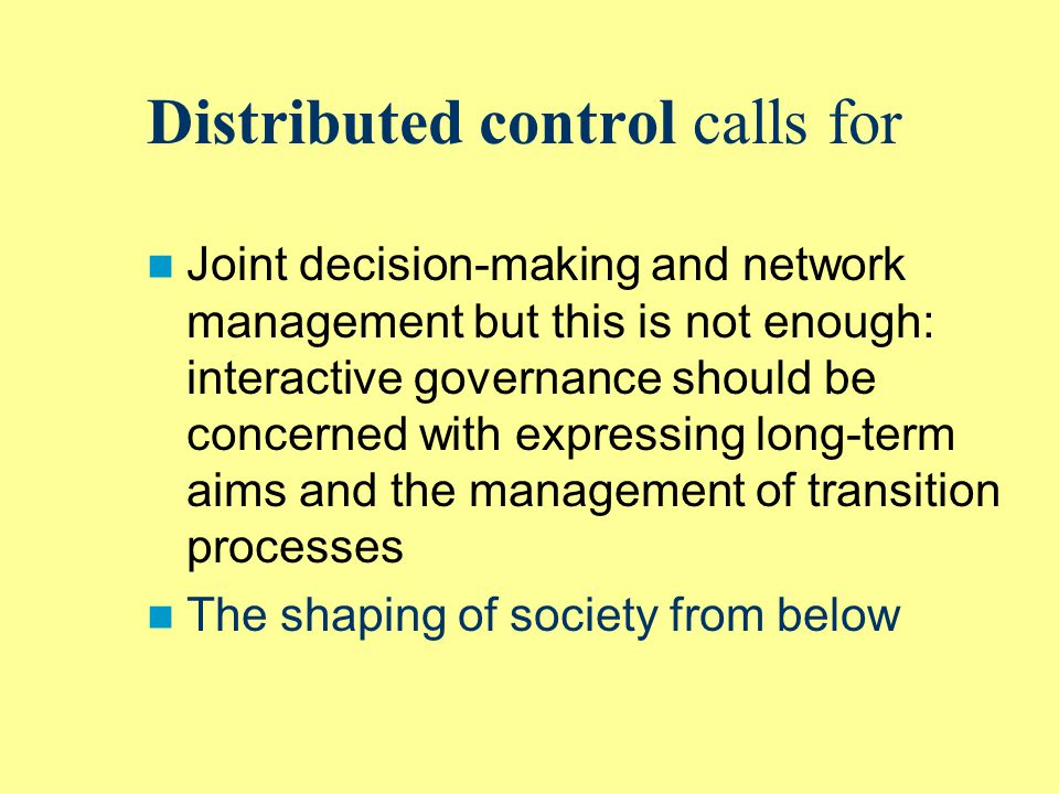 Distributed control calls for Joint decision-making and network management but this is not enough: interactive governance should be concerned with expressing long-term aims and the management of transition processes The shaping of society from below