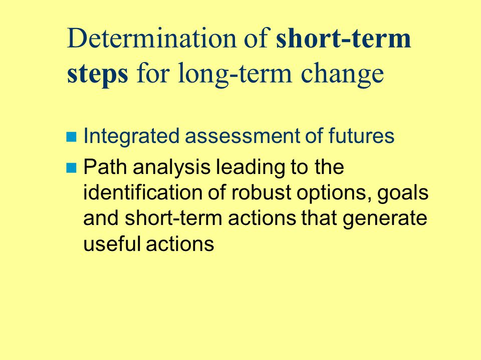 Determination of short-term steps for long-term change Integrated assessment of futures Path analysis leading to the identification of robust options, goals and short-term actions that generate useful actions