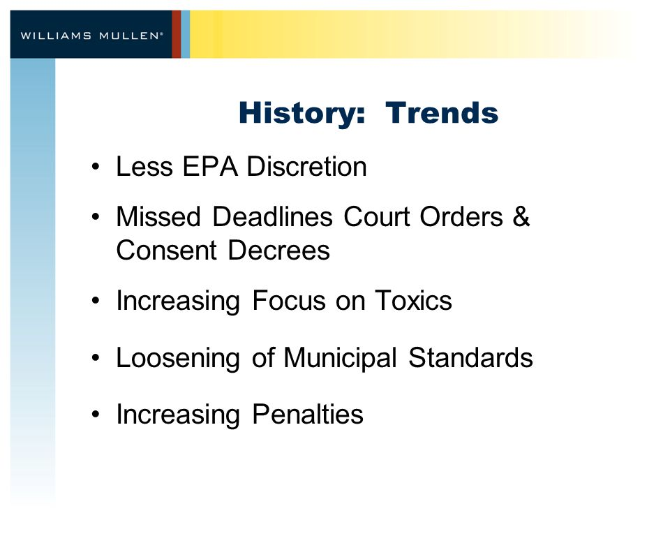 History: Trends Less EPA Discretion Missed Deadlines Court Orders & Consent Decrees Increasing Focus on Toxics Loosening of Municipal Standards Increasing Penalties