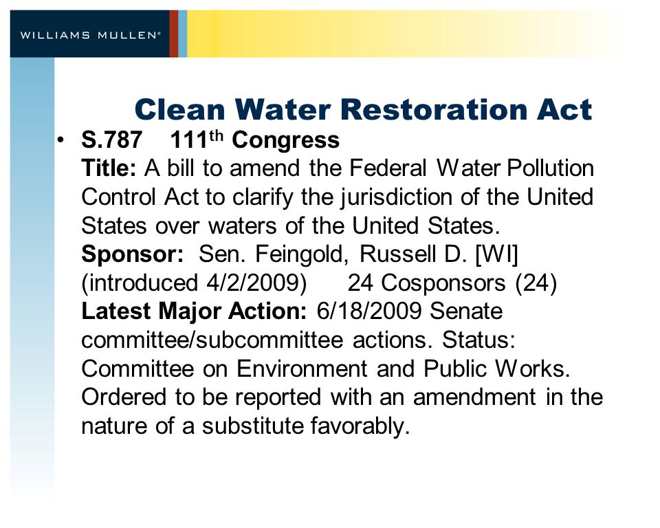 Clean Water Restoration Act S.787 111 th Congress Title: A bill to amend the Federal Water Pollution Control Act to clarify the jurisdiction of the United States over waters of the United States.