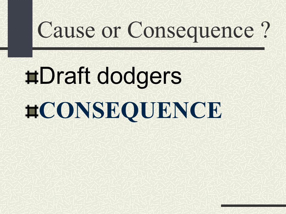 Cause or Consequence Draft dodgers CONSEQUENCE