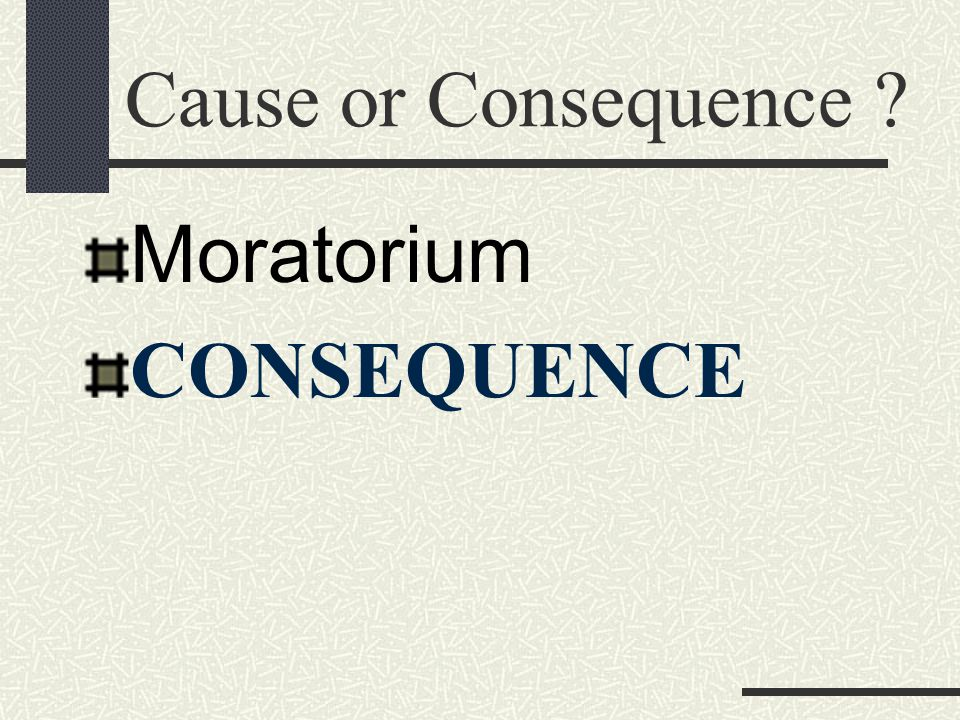 Cause or Consequence Moratorium CONSEQUENCE