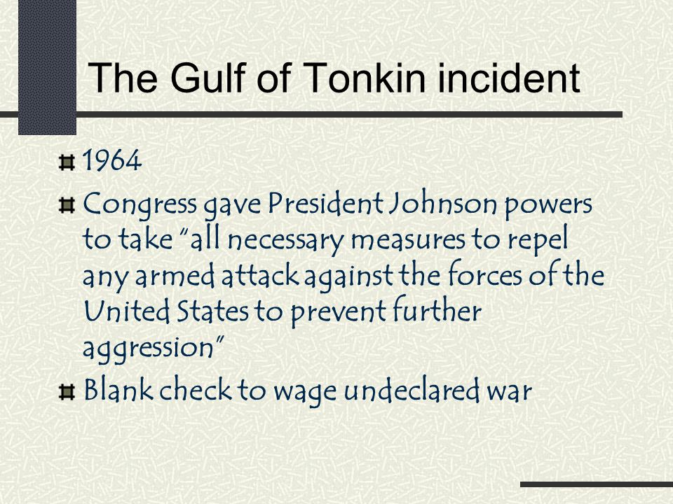 The Gulf of Tonkin incident 1964 Congress gave President Johnson powers to take all necessary measures to repel any armed attack against the forces of the United States to prevent further aggression Blank check to wage undeclared war