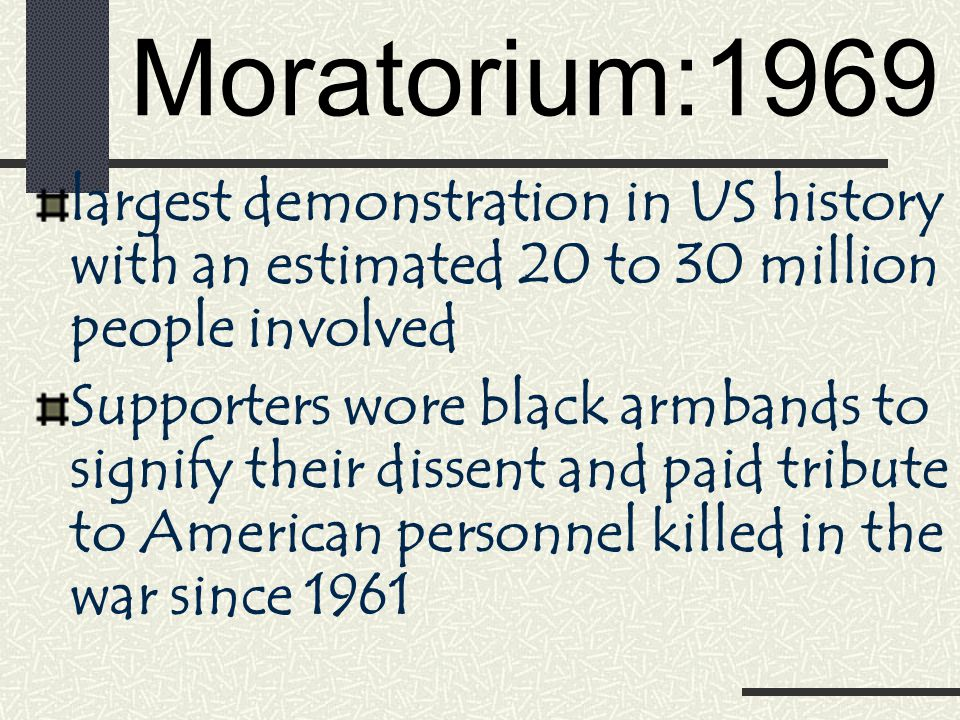 Moratorium:1969 largest demonstration in US history with an estimated 20 to 30 million people involved Supporters wore black armbands to signify their dissent and paid tribute to American personnel killed in the war since 1961