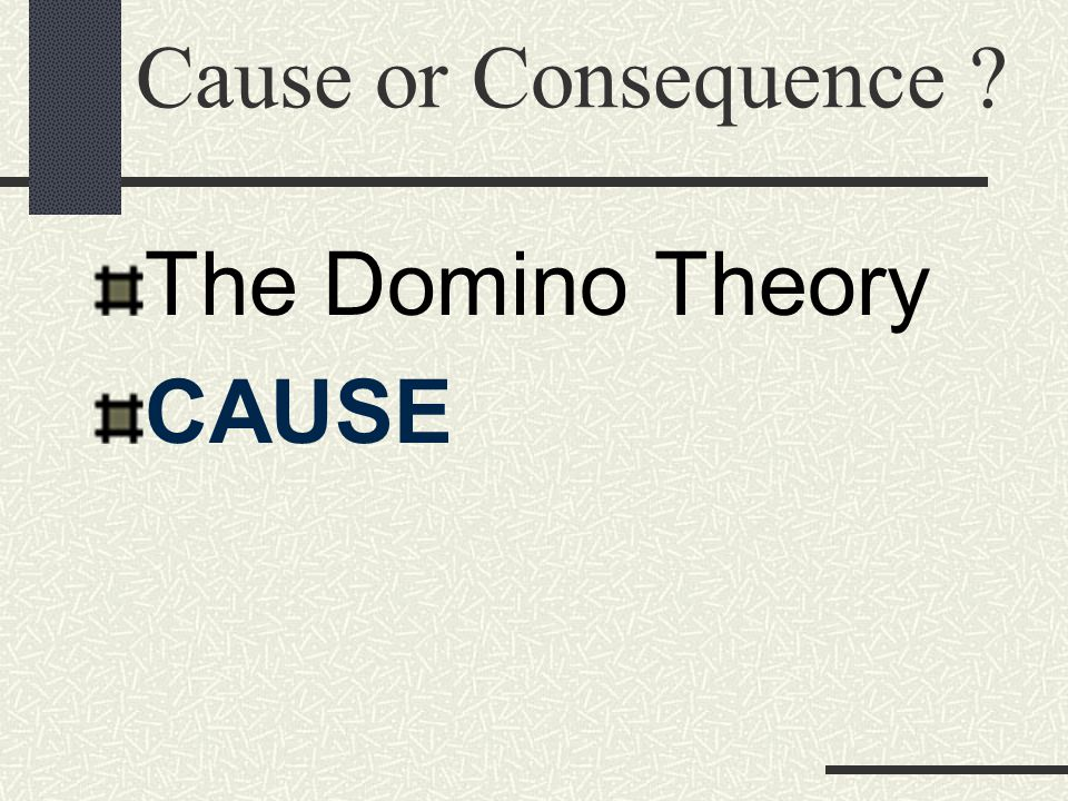 Cause or Consequence The Domino Theory CAUSE