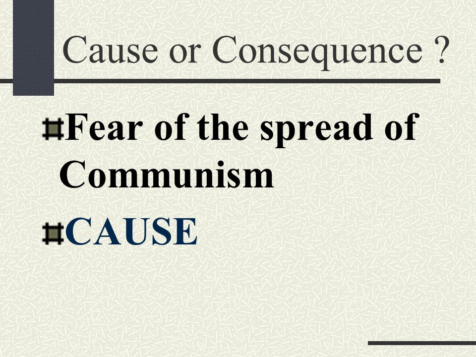 Cause or Consequence Fear of the spread of Communism CAUSE