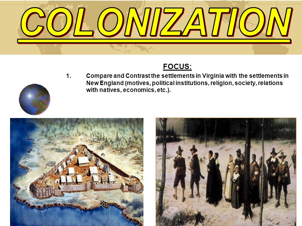 FOCUS: 1.Compare and Contrast the settlements in Virginia with the settlements in New England (motives, political institutions, religion, society, relations with natives, economics, etc.).