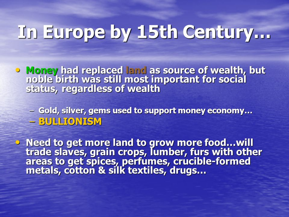 In Europe by 15th Century… Money had replaced land as source of wealth, but noble birth was still most important for social status, regardless of wealth Money had replaced land as source of wealth, but noble birth was still most important for social status, regardless of wealth –Gold, silver, gems used to support money economy… –BULLIONISM Need to get more land to grow more food…will trade slaves, grain crops, lumber, furs with other areas to get spices, perfumes, crucible-formed metals, cotton & silk textiles, drugs… Need to get more land to grow more food…will trade slaves, grain crops, lumber, furs with other areas to get spices, perfumes, crucible-formed metals, cotton & silk textiles, drugs…