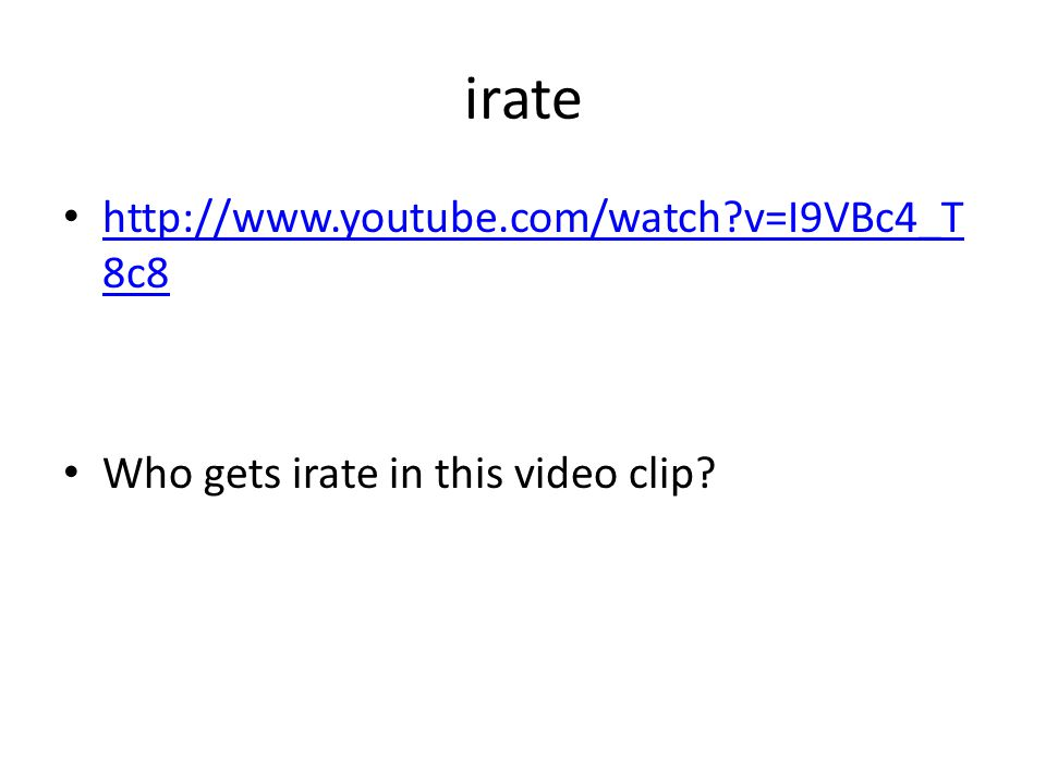 irate http://www.youtube.com/watch v=I9VBc4_T 8c8 http://www.youtube.com/watch v=I9VBc4_T 8c8 Who gets irate in this video clip