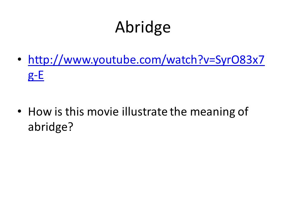 Abridge http://www.youtube.com/watch v=SyrO83x7 g-E http://www.youtube.com/watch v=SyrO83x7 g-E How is this movie illustrate the meaning of abridge
