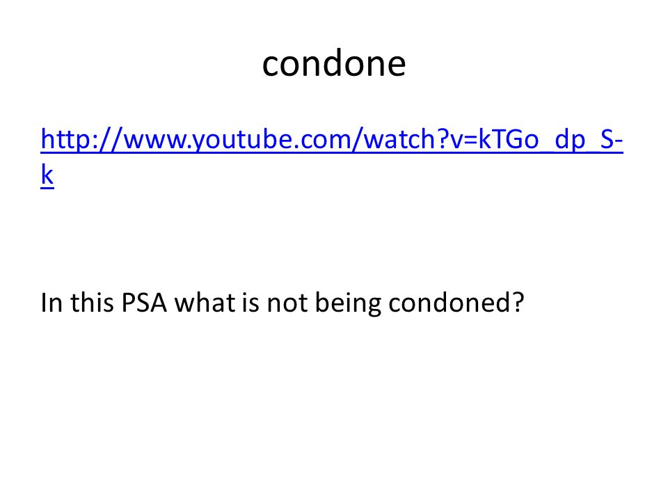 condone http://www.youtube.com/watch v=kTGo_dp_S- k In this PSA what is not being condoned