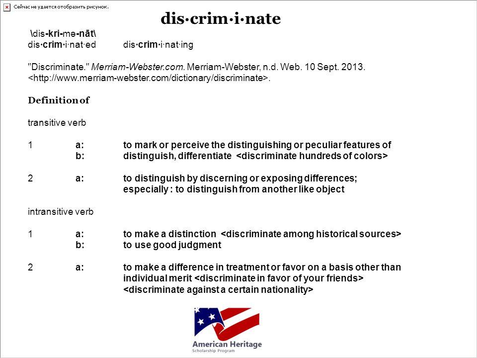 dis·crim·i·nate \dis-kri-mə-nāt\ dis·crim·i·nat·eddis·crim·i·nat·ing Discriminate. Merriam-Webster.com.