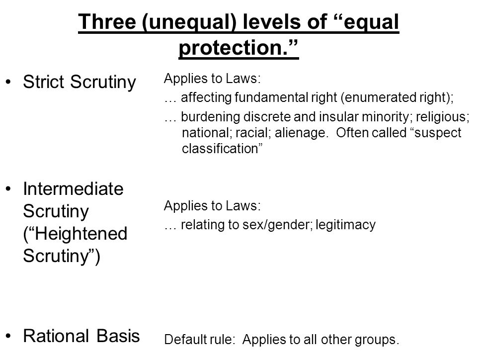 "Three (unequal) levels of ""equal protection."" Strict Scrutiny Intermediate Scrutiny (""Heightened Scrutiny"") Rational Basis Applies to Laws: … affectin"